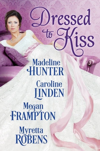 Dressed to Kiss ebook by Myretta Robens,Madeline Hunter,Caroline Linden,Megan Frampton