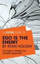 A Joosr Guide to... Ego is the Enemy by Ryan Holiday: The Fight to Master Our Greatest Opponent ebook by Joosr