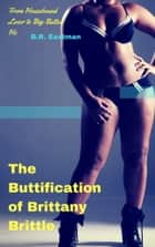 The Buttification of Brittany Brittle - From Housebound Loser to Big-Butted Ho ebook by B.R. Eastman