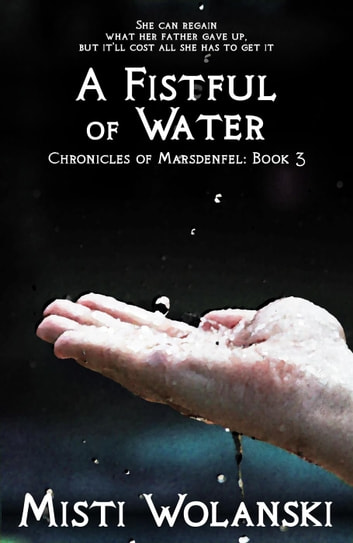 A Fistful of Water - Chronicles of Marsdenfel, #3 ebook by Misti Wolanski