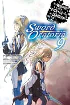 Is It Wrong to Try to Pick Up Girls in a Dungeon? On the Side: Sword Oratoria, Vol. 9 (light novel) ebook by Fujino Omori, Kiyotaka Haimura