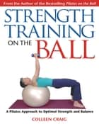 Strength Training on the Ball - A Pilates Approach to Optimal Strength and Balance ebook by Colleen Craig