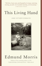 This Living Hand - And Other Essays ebook by Edmund Morris