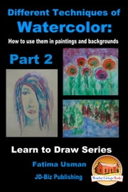 Different Techniques of Watercolor: How to use them in paintings and backgrounds Part 2 ebook by Fatima Usman