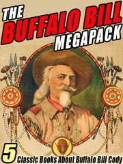 The Buffalo Bill MEGAPACK ® - 5 Classic Books About Buffalo Bill Cody ebook by Buffalo Bill Cody,Helen Cody Wetmore