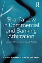 Shari'a Law in Commercial and Banking Arbitration ebook by Abdulrahman Yahya Baamir