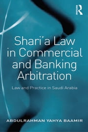 Shari'a Law in Commercial and Banking Arbitration - Law and Practice in Saudi Arabia ebook by Abdulrahman Yahya Baamir