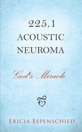 225.1 Acoustic Neuroma - God's Miracle ebook by Ericia Espenschied