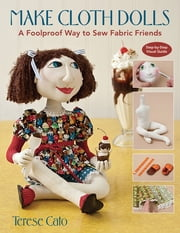 Make Cloth Dolls - A Foolproof Way to Sew Fabric Friends ebook by Terese Cato