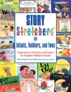 Story S-t-r-e-t-c-h-e-r-s(r) for Infants, Toddlers, and Twos - Experiences, Activities, and Games for Popular Children's Books ebook by Shirley Raines, EdD, Karen Miller,...