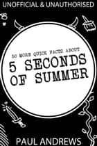 50 More Quick Facts about 5 Seconds of Summer eBook by Paul Andrews