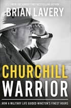 Churchill Warrior - How a Military Life Guided Winston's Finest Hours ebook by