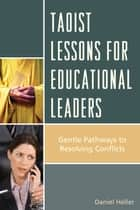 Taoist Lessons for Educational Leaders - Gentle Pathways to Resolving Conflicts eBook by Daniel Heller
