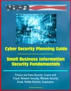 Cyber Security Planning Guide, Small Business Information Security Fundamentals: Privacy and Data Security, Scams and Fraud, Network Security, Website Security, Email, Mobile Devices, Employees ebook by Progressive Management