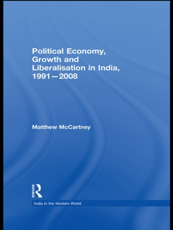Political Economy, Growth and Liberalisation in India, 1991-2008 ebook by Matthew McCartney