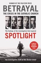 Betrayal - The Crisis In the Catholic Church: The Findings of the Investigation That Inspired the Major Motion Picture Spotlight eBook by The Investigative Staff of the Boston Globe