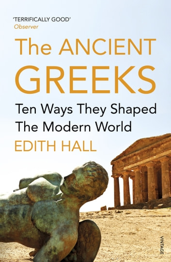 The Ancient Greeks - Ten Ways They Shaped the Modern World ebook by Edith Hall