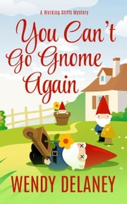 You Can't Go Gnome Again - A Working Stiffs Mystery, #4 ebook by Wendy Delaney