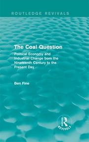 The Coal Question (Routledge Revivals) - Political Economy and Industrial Change from the Nineteenth Century to the Present Day ebook by Ben Fine