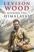 Walking the Himalayas - An adventure of survival and endurance ebook by Levison Wood