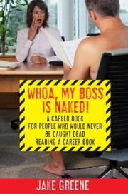 Whoa, My Boss Is Naked... - A Career Book for People Who Would Never Be Caught Dead Reading a Career Book ebook by Jake Greene