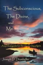 The Subconscious, The Divine, and Me: A Spiritual Guide for the Day-to-Day Pilgrim ebook by Joseph Drumheller