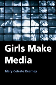 Girls Make Media ebook by Mary Celeste Kearney