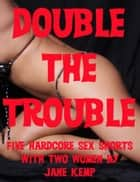 Double the Trouble: Five Hardcore Sex With Two Women Erotica Stories ebook by Jane Kemp