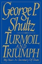 Turmoil and Triumph - Diplomacy, Power, and the Victory of the American Deal ebook by George P. Shultz