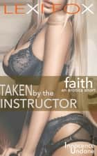 Taken by the Instructor: Faith - (Innocence Undone) ebook by Lexi Fox