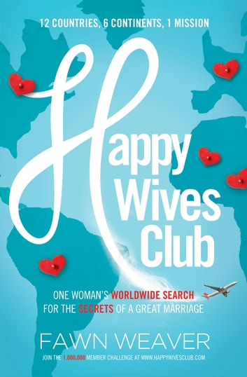 Happy Wives Club - One Woman's Worldwide Search for the Secrets of a Great Marriage ebook by Fawn Weaver