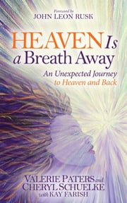 Heaven Is a Breath Away - An Unexptected Journey to Heaven and Back ebook by Valerie Paters,Cheryl Schuelke,Kay Farish,John Leon Rusk