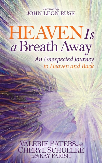 Heaven Is a Breath Away - An Unexpected Journey to Heaven and Back ebook by Valerie Paters,Cheryl Schuelke