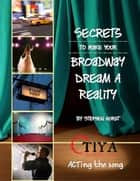 Secrets To Make Your Broadway Dream A Reality: ACTing the Song ebook by Stephen Horst