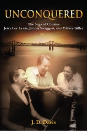 Unconquered - The Saga of Cousins Jerry Lee Lewis, Jimmy Swaggart, and Mickey Gilley ebook by J.D. Davis