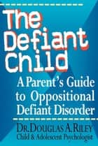 The Defiant Child - A Parent's Guide to Oppositional Defiant Disorder ebook by Douglas A. Riley