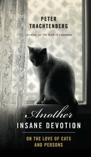 Another Insane Devotion - On the Love of Cats and Persons ebook by Peter Trachtenberg