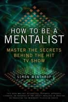 How to Be a Mentalist - Master the Secrets Behind the Hit TV Show Ebook di Simon Winthrop