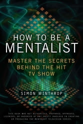 How to Be a Mentalist - Master the Secrets Behind the Hit TV Show ebook by Simon Winthrop