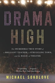 Drama High - The Incredible True Story of a Brilliant Teacher, a Struggling Town, and the Mag ic of Theater ebook by Michael Sokolove
