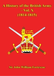 A History Of The British Army – Vol. X – (1814-1815) ebook by Sir John William Fortescue