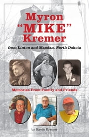 "Myron ""Mike"" Kremer from Linton and Mandan, North Dakota - Memories from Family and Friends ebook by Kevin Kremer"