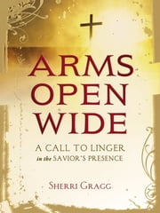 Arms Open Wide - A Call to Linger in the Savior's Presence ebook by Sherri Gragg