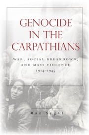 Genocide in the Carpathians - War, Social Breakdown, and Mass Violence, 1914-1945 ebook by Raz Segal