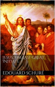 Jesus, the Last Great Initiate ebook by Edouard Schuré