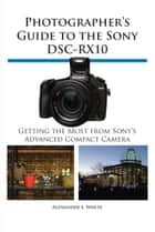 Photographer's Guide to the Sony DSC-RX10 ebook by Alexander White