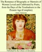 The Romance of Biography or Memoirs of Women Loved and Celebrated by Poets, from The Days of The Troubadours to The Present Age (Complete) ebook by Anna Jameson