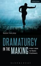 Dramaturgy in the Making - A User's Guide for Theatre Practitioners ebook by Geoffrey Proehl, Katalin Trencsényi
