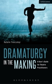 Dramaturgy in the Making - A User's Guide for Theatre Practitioners ebook by Katalin Trencsényi,Geoffrey Proehl