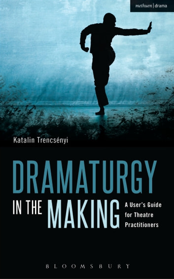 Dramaturgy in the Making - A User's Guide for Theatre Practitioners ebook by Katalin Trencsényi